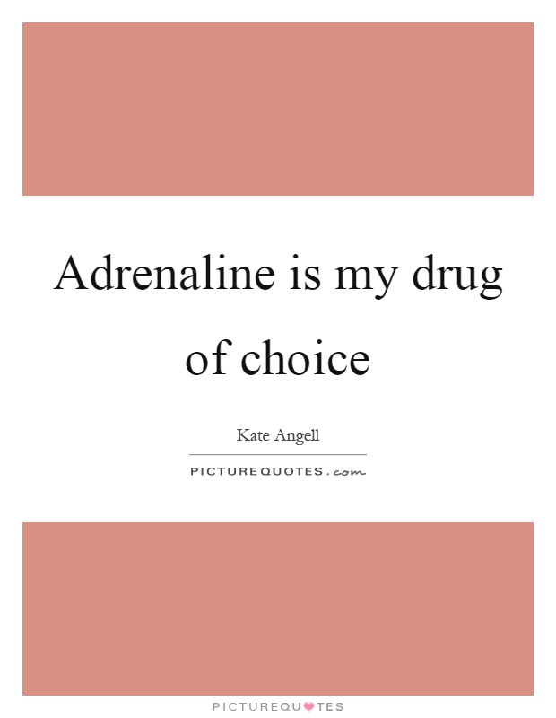 Adrenaline is my drug of choice Picture Quote #1
