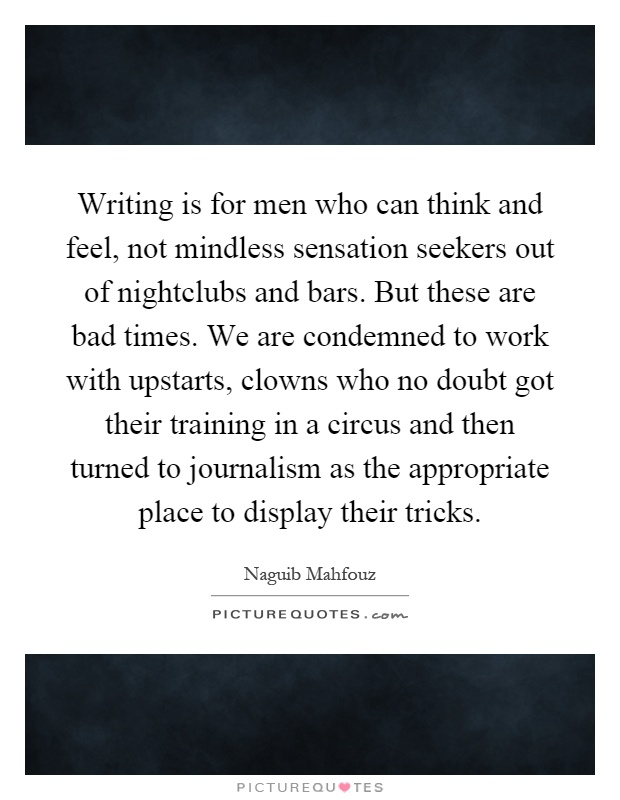 Writing is for men who can think and feel, not mindless sensation seekers out of nightclubs and bars. But these are bad times. We are condemned to work with upstarts, clowns who no doubt got their training in a circus and then turned to journalism as the appropriate place to display their tricks Picture Quote #1
