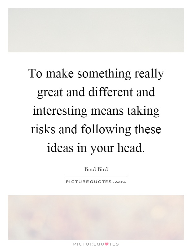 To make something really great and different and interesting means taking risks and following these ideas in your head Picture Quote #1