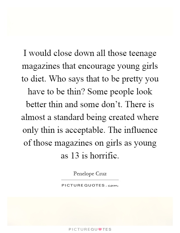 I would close down all those teenage magazines that encourage young girls to diet. Who says that to be pretty you have to be thin? Some people look better thin and some don't. There is almost a standard being created where only thin is acceptable. The influence of those magazines on girls as young as 13 is horrific Picture Quote #1