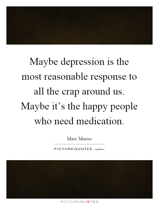Maybe depression is the most reasonable response to all the crap around us. Maybe it's the happy people who need medication Picture Quote #1