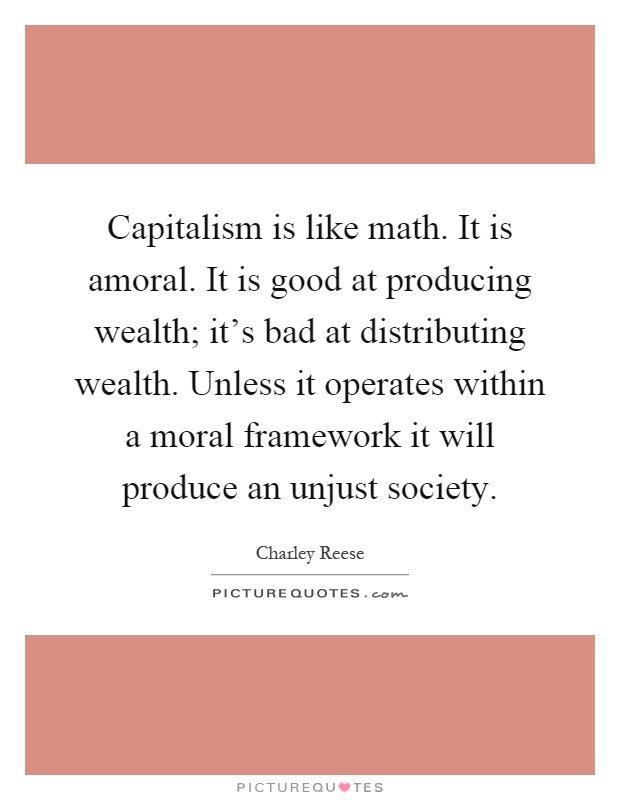 Capitalism is like math. It is amoral. It is good at producing wealth; it's bad at distributing wealth. Unless it operates within a moral framework it will produce an unjust society Picture Quote #1
