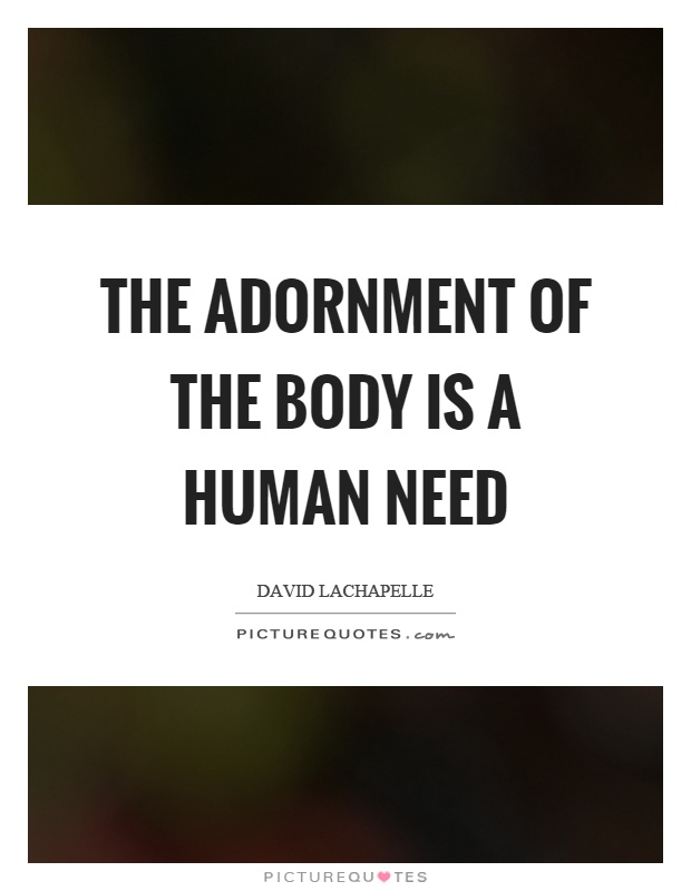 The adornment of the body is a human need Picture Quote #1
