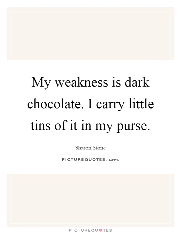 My weakness is dark chocolate. I carry little tins of it in my purse Picture Quote #1