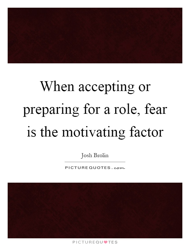 When accepting or preparing for a role, fear is the motivating factor Picture Quote #1