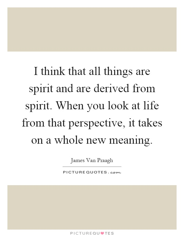 I think that all things are spirit and are derived from spirit. When you look at life from that perspective, it takes on a whole new meaning Picture Quote #1