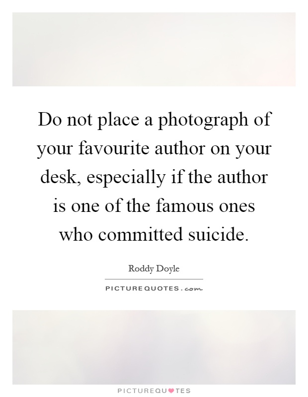 Do not place a photograph of your favourite author on your desk, especially if the author is one of the famous ones who committed suicide Picture Quote #1