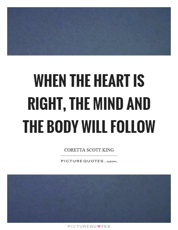 Follow Heart Or Mind Quotes: When The Heart Is Right, The Mind And The Body Will Follow