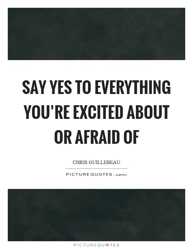 Say yes to everything you're excited about or afraid of Picture Quote #1