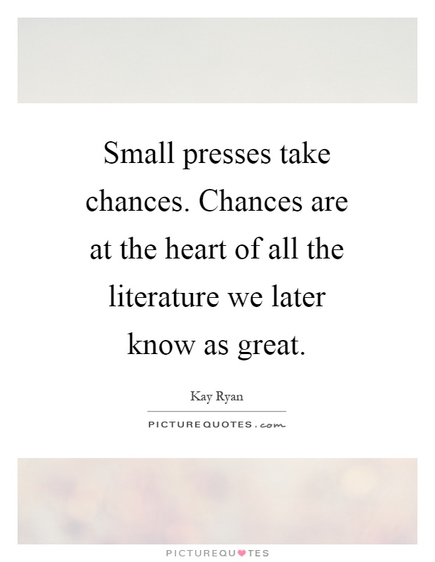 Small presses take chances. Chances are at the heart of all the literature we later know as great Picture Quote #1