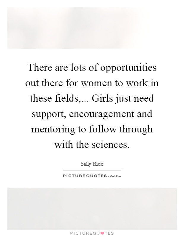 There are lots of opportunities out there for women to work in these fields,... Girls just need support, encouragement and mentoring to follow through with the sciences Picture Quote #1