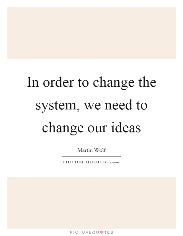 In order to change the system, we need to change our ideas Picture Quote #1