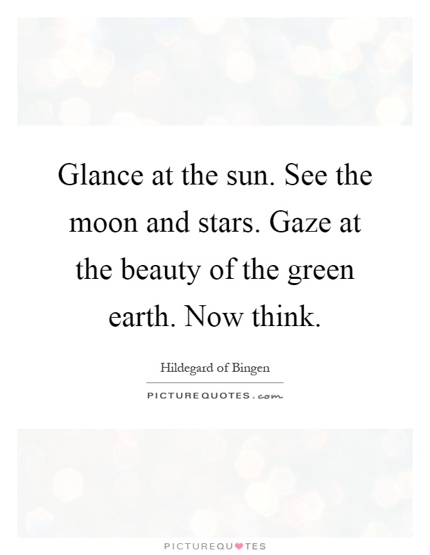 Glance at the sun. See the moon and stars. Gaze at the beauty of the green earth. Now think Picture Quote #1