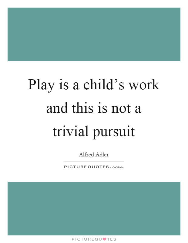 Play is a child's work and this is not a trivial pursuit Picture Quote #1