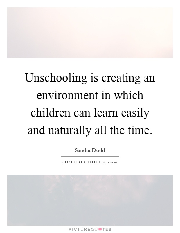 Unschooling is creating an environment in which children can learn easily and naturally all the time Picture Quote #1