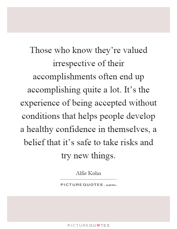 Those who know they're valued irrespective of their accomplishments often end up accomplishing quite a lot. It's the experience of being accepted without conditions that helps people develop a healthy confidence in themselves, a belief that it's safe to take risks and try new things Picture Quote #1