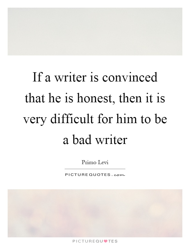 If a writer is convinced that he is honest, then it is very difficult for him to be a bad writer Picture Quote #1