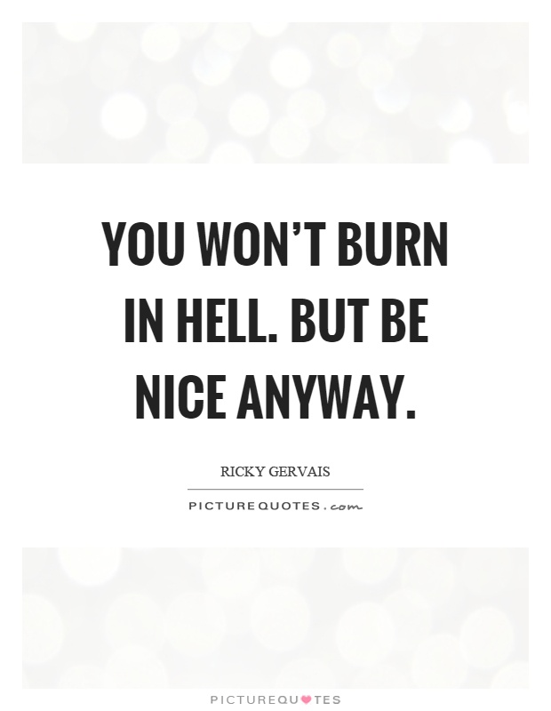 You won't burn in hell. But be nice anyway Picture Quote #1