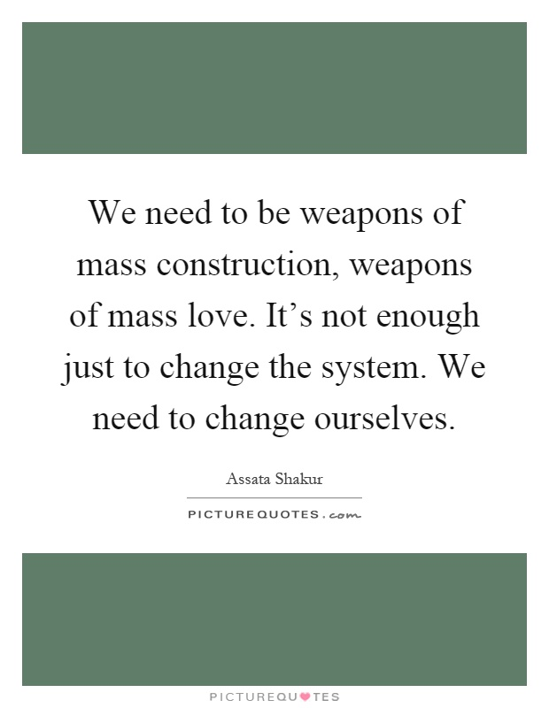 We need to be weapons of mass construction, weapons of mass love. It's not enough just to change the system. We need to change ourselves Picture Quote #1