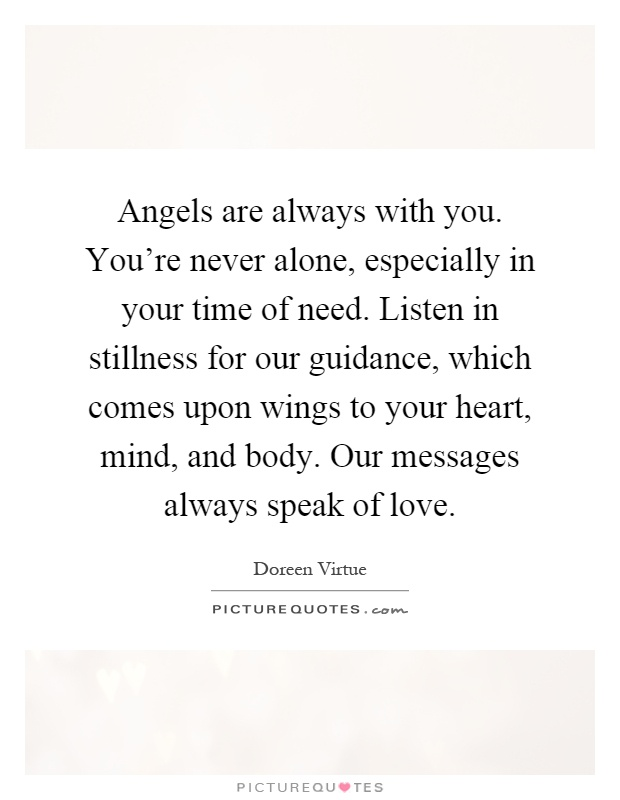 Angels are always with you. You're never alone, especially in your time of need. Listen in stillness for our guidance, which comes upon wings to your heart, mind, and body. Our messages always speak of love Picture Quote #1