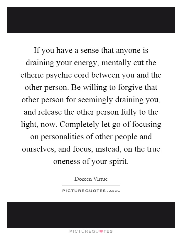 If you have a sense that anyone is draining your energy, mentally cut the etheric psychic cord between you and the other person. Be willing to forgive that other person for seemingly draining you, and release the other person fully to the light, now. Completely let go of focusing on personalities of other people and ourselves, and focus, instead, on the true oneness of your spirit Picture Quote #1
