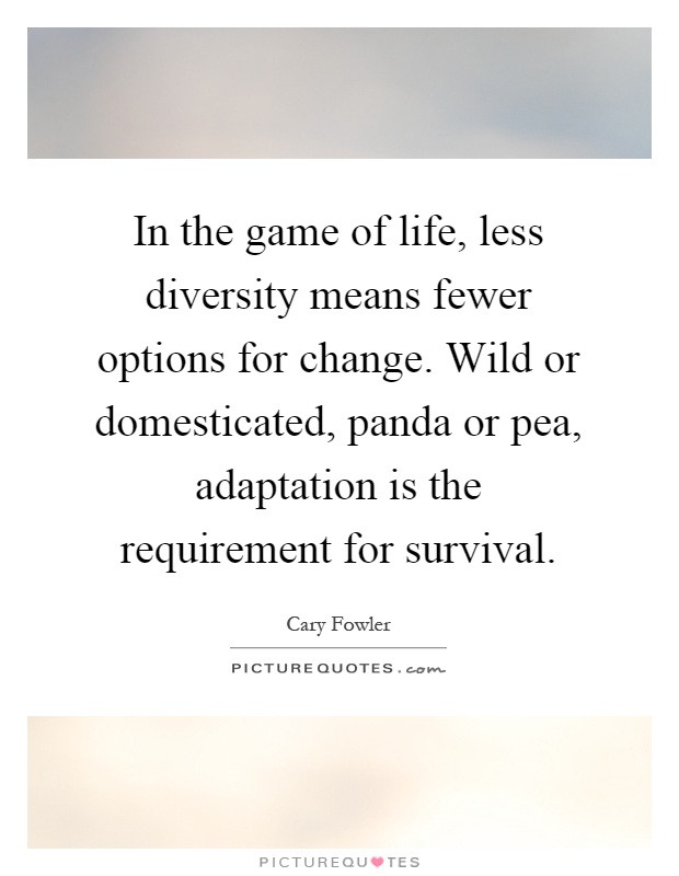 In the game of life, less diversity means fewer options for change. Wild or domesticated, panda or pea, adaptation is the requirement for survival Picture Quote #1