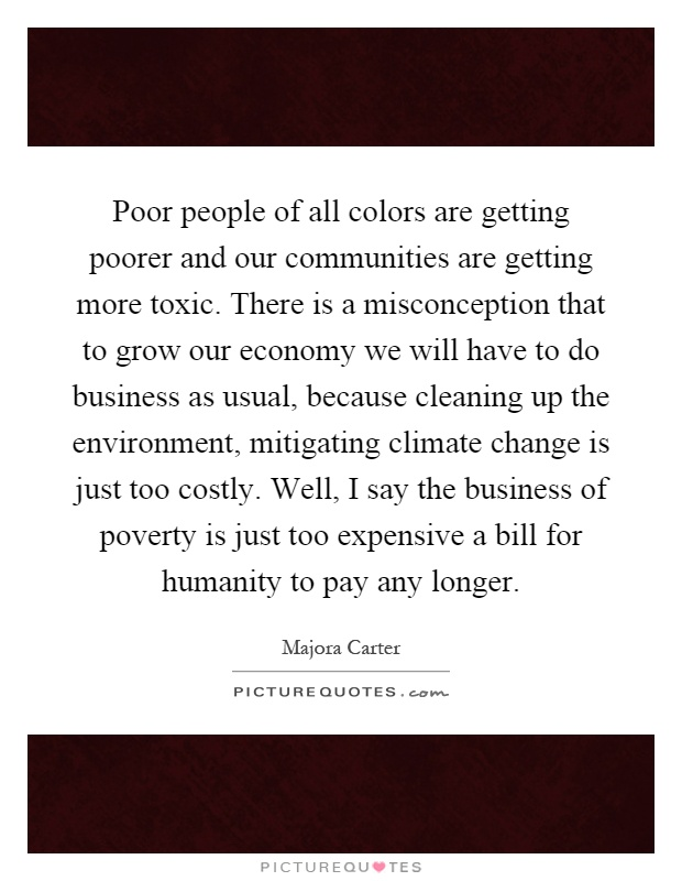 Poor people of all colors are getting poorer and our communities are getting more toxic. There is a misconception that to grow our economy we will have to do business as usual, because cleaning up the environment, mitigating climate change is just too costly. Well, I say the business of poverty is just too expensive a bill for humanity to pay any longer Picture Quote #1