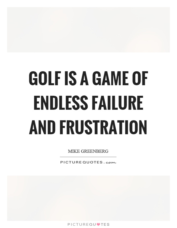 Golf is a game of endless failure and frustration Picture Quote #1