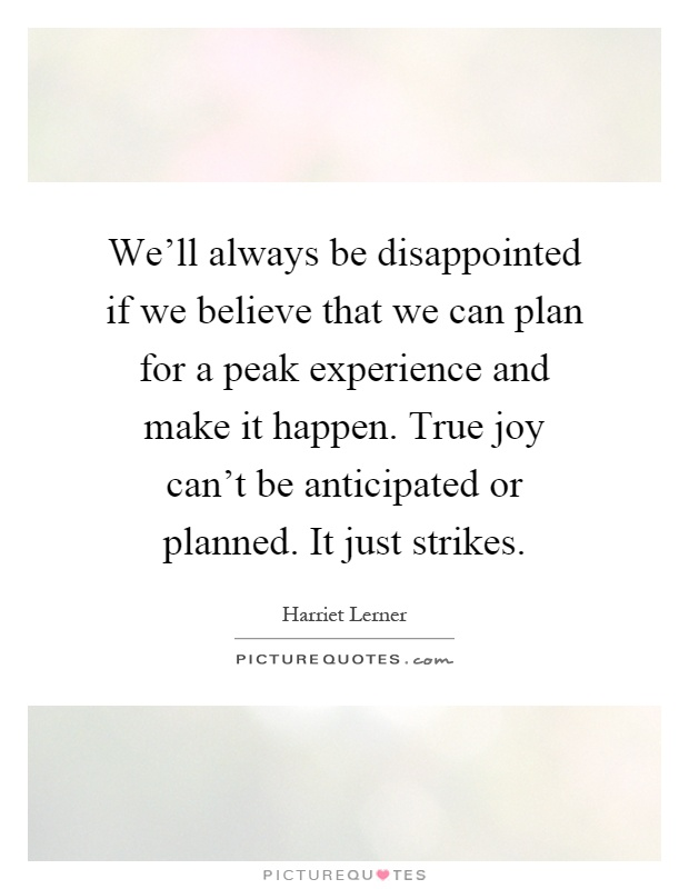We'll always be disappointed if we believe that we can plan for a peak experience and make it happen. True joy can't be anticipated or planned. It just strikes Picture Quote #1