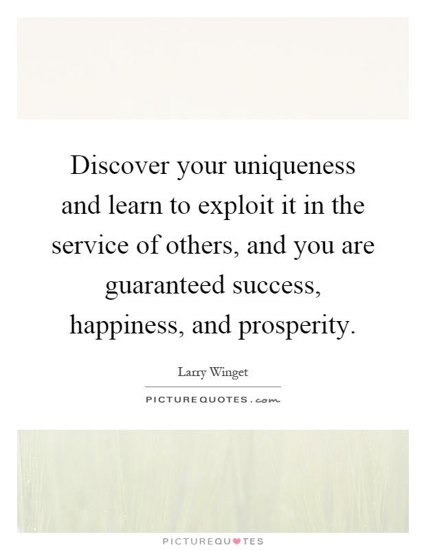 Discover your uniqueness and learn to exploit it in the service of others, and you are guaranteed success, happiness, and prosperity Picture Quote #1