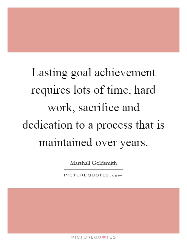 Lasting goal achievement requires lots of time, hard work, sacrifice and dedication to a process that is maintained over years Picture Quote #1