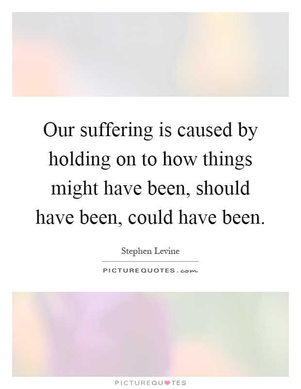 Our suffering is caused by holding on to how things might have been, should have been, could have been Picture Quote #1