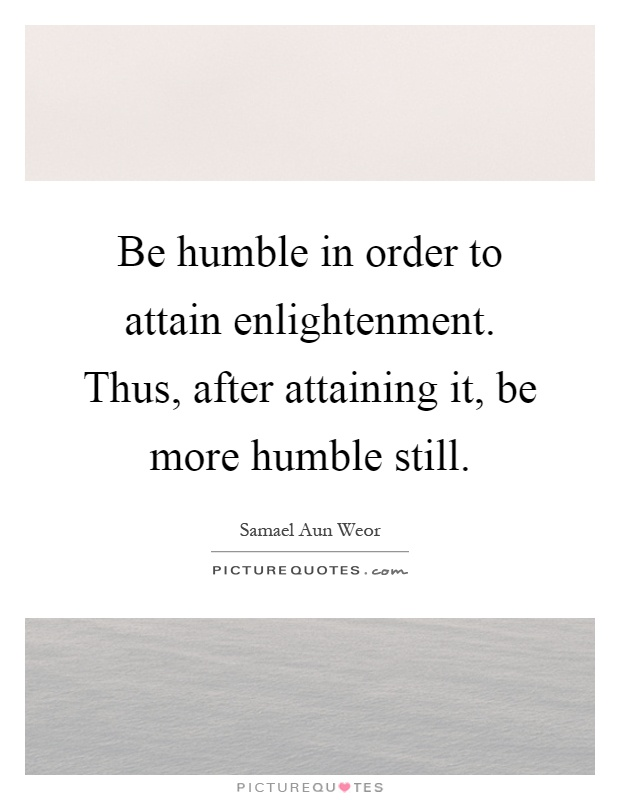 Be humble in order to attain enlightenment. Thus, after attaining it, be more humble still Picture Quote #1