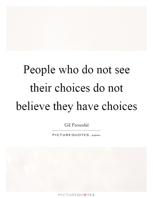 People who do not see their choices do not believe they have choices Picture Quote #1