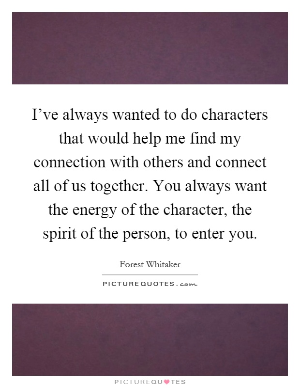 I've always wanted to do characters that would help me find my connection with others and connect all of us together. You always want the energy of the character, the spirit of the person, to enter you Picture Quote #1