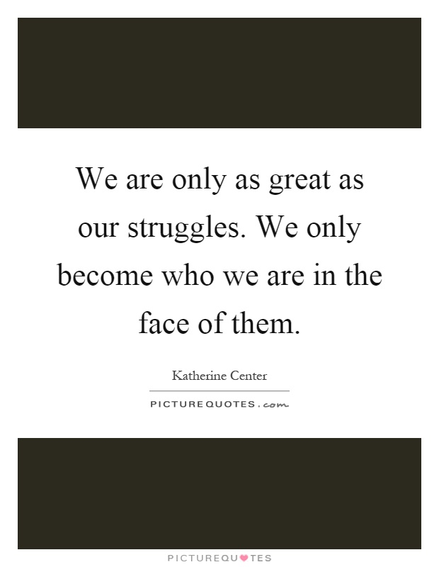 We are only as great as our struggles. We only become who we are in the face of them Picture Quote #1