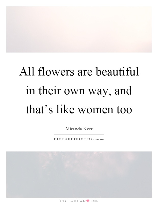 all flowers are beautiful in their own way and that s like