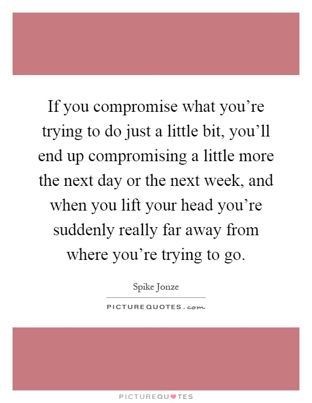 If you compromise what you're trying to do just a little bit, you'll end up compromising a little more the next day or the next week, and when you lift your head you're suddenly really far away from where you're trying to go Picture Quote #1