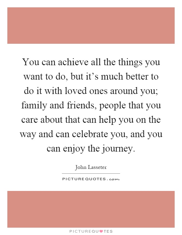 You can achieve all the things you want to do, but it's much better to do it with loved ones around you; family and friends, people that you care about that can help you on the way and can celebrate you, and you can enjoy the journey Picture Quote #1