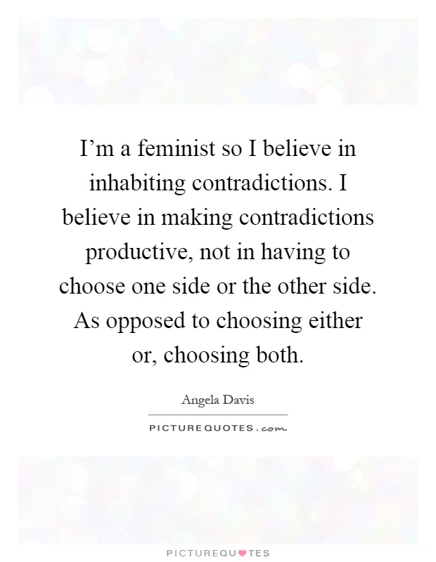 I'm a feminist so I believe in inhabiting contradictions. I believe in making contradictions productive, not in having to choose one side or the other side. As opposed to choosing either or, choosing both Picture Quote #1