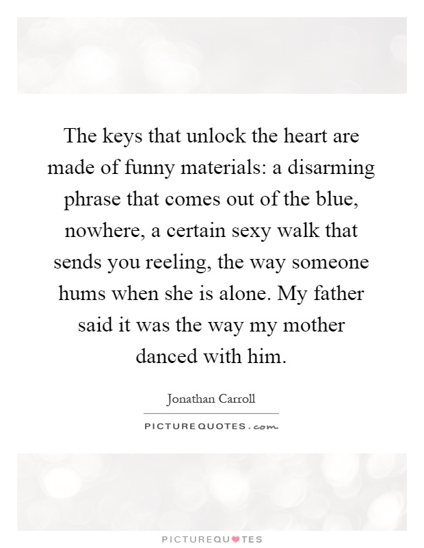 The keys that unlock the heart are made of funny materials: a disarming phrase that comes out of the blue, nowhere, a certain sexy walk that sends you reeling, the way someone hums when she is alone. My father said it was the way my mother danced with him Picture Quote #1