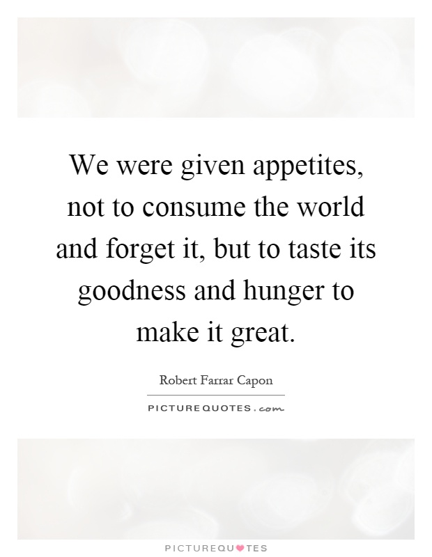 We were given appetites, not to consume the world and forget it, but to taste its goodness and hunger to make it great Picture Quote #1