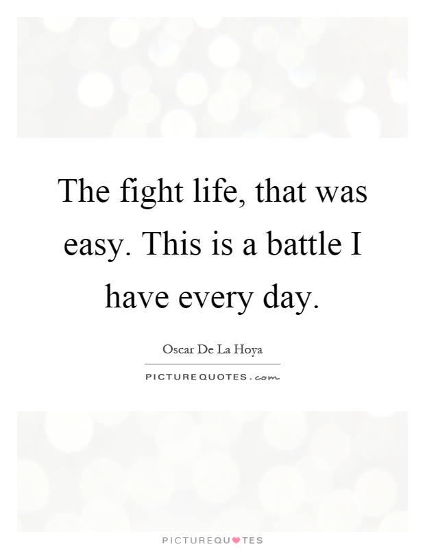 The fight life, that was easy. This is a battle I have every day Picture Quote #1