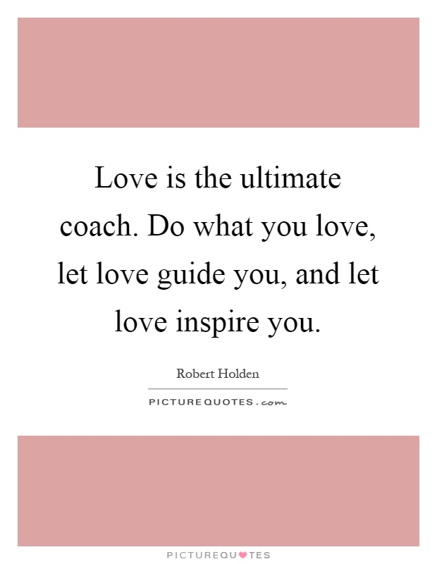 Love is the ultimate coach. Do what you love, let love guide you, and let love inspire you Picture Quote #1