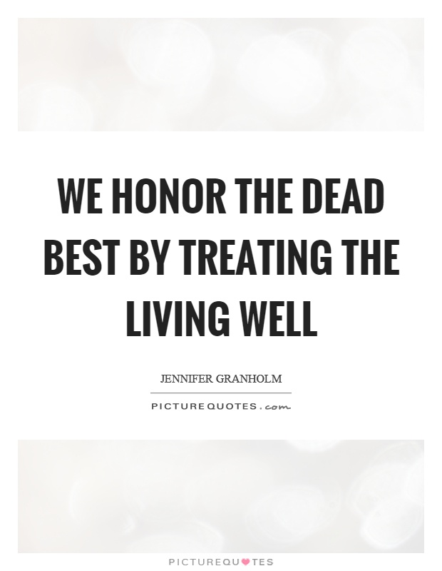 We honor the dead best by treating the living well Picture Quote #1