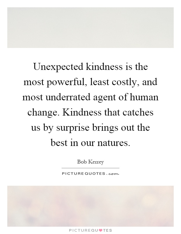 Unexpected kindness is the most powerful, least costly, and most underrated agent of human change. Kindness that catches us by surprise brings out the best in our natures Picture Quote #1