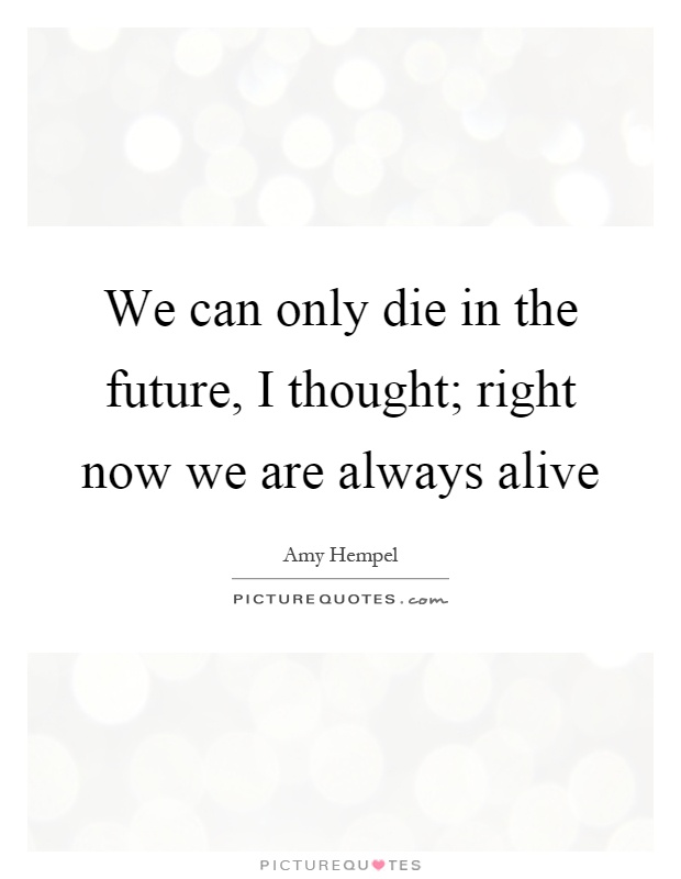 We can only die in the future, I thought; right now we are always alive Picture Quote #1