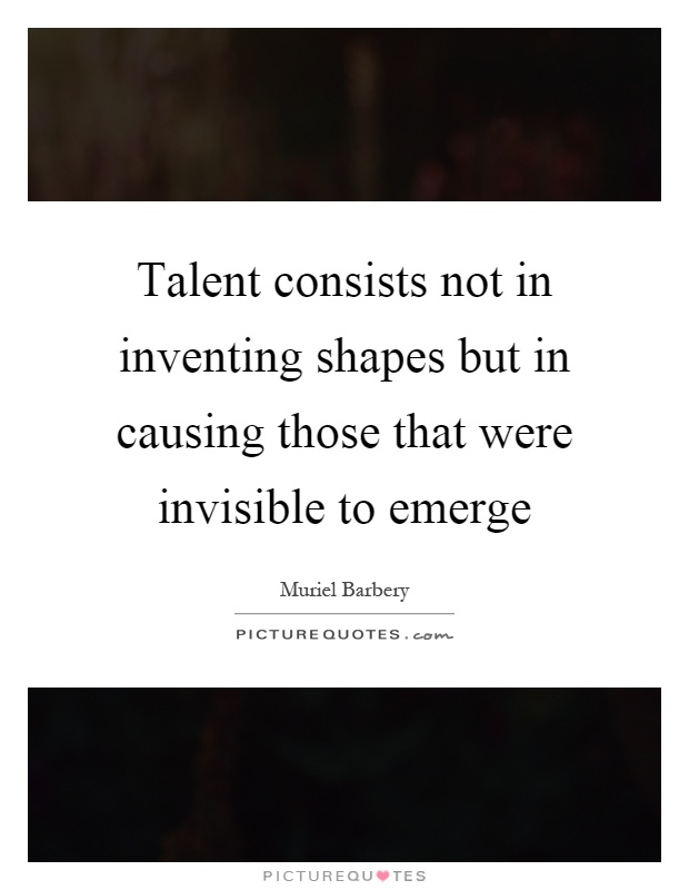 Talent consists not in inventing shapes but in causing those that were invisible to emerge Picture Quote #1