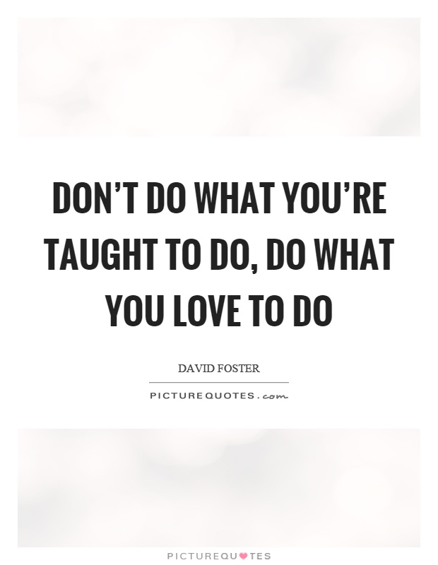 Don't do what you're taught to do, do what you love to do Picture Quote #1