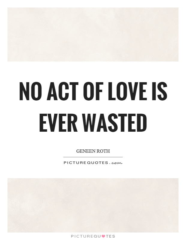 No act of love is ever wasted Picture Quote #1